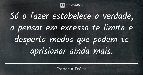 Só o fazer estabelece a verdade, o pensar em excesso te limita e desperta medos que podem te aprisionar ainda mais.... Frase de Roberta Fróes.