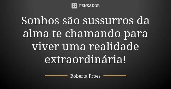 Sonhos são sussurros da alma te chamando para viver uma realidade extraordinária!... Frase de Roberta Fróes.