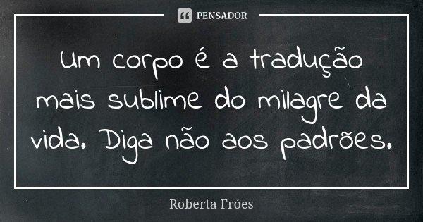 Um corpo é a tradução mais sublime do milagre da vida. Diga não aos padrões.... Frase de Roberta Fróes.