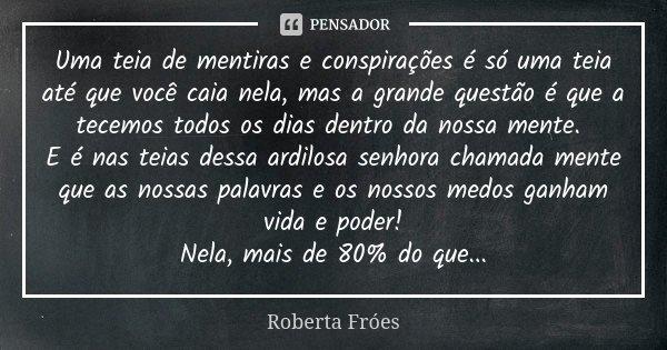 Uma teia de mentiras e conspirações é só uma teia até que você caia nela, mas a grande questão é que a tecemos todos os dias dentro da nossa mente. E é nas teia... Frase de Roberta Fróes.