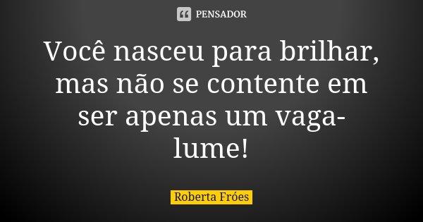 Você nasceu para brilhar, mas não se contente em ser apenas um vaga-lume!... Frase de Roberta Fróes.