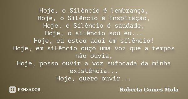 Hoje, o Silêncio é lembrança, Hoje, o Silêncio é inspiração, Hoje, o Silêncio é saudade, Hoje, o silêncio sou eu... Hoje, eu estou aqui em silêncio! Hoje, em si... Frase de Roberta Gomes Mola.