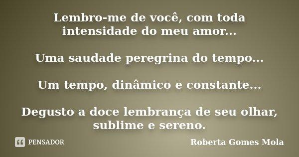 Lembro-me de você, com toda intensidade do meu amor... Uma saudade peregrina do tempo... Um tempo, dinâmico e constante... Degusto a doce lembrança de seu olhar... Frase de Roberta Gomes Mola.