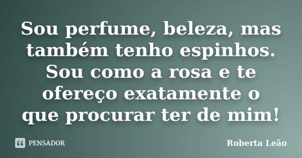 Sou perfume, beleza, mas também tenho espinhos. Sou como a rosa e te ofereço exatamente o que procurar ter de mim!... Frase de Roberta Leão.