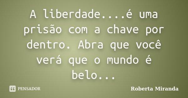 A liberdade....é uma prisão com a chave por dentro. Abra que você verá que o mundo é belo...... Frase de Roberta Miranda.