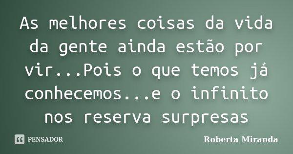 As melhores coisas da vida da gente ainda estão por vir...Pois o que temos já conhecemos...e o infinito nos reserva surpresas... Frase de Roberta Miranda.