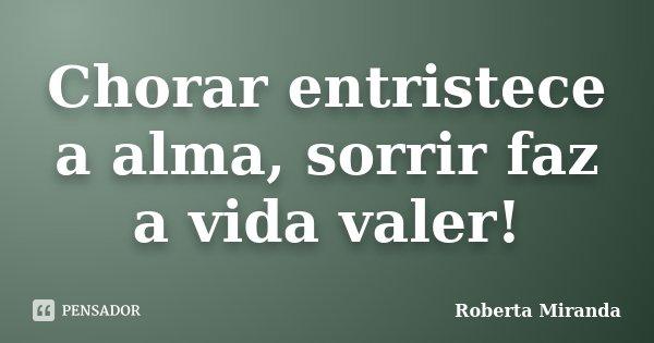 Chorar entristece a alma, sorrir faz a vida valer!... Frase de Roberta Miranda.