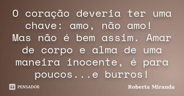 O coração deveria ter uma chave: amo, não amo! Mas não é bem assim. Amar de corpo e alma de uma maneira inocente, é para poucos...e burros!... Frase de Roberta Miranda.