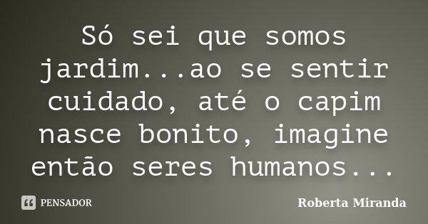Só sei que somos jardim...ao se sentir cuidado, até o capim nasce bonito, imagine então seres humanos...... Frase de Roberta Miranda.