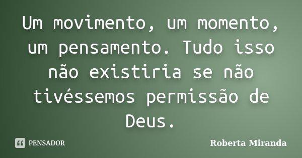 Um movimento, um momento, um pensamento. Tudo isso não existiria se não tivéssemos permissão de Deus.... Frase de Roberta Miranda.