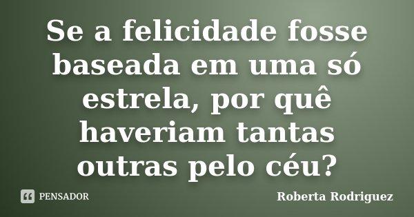 Se a felicidade fosse baseada em uma só estrela, por quê haveriam tantas outras pelo céu?... Frase de Roberta Rodriguez.