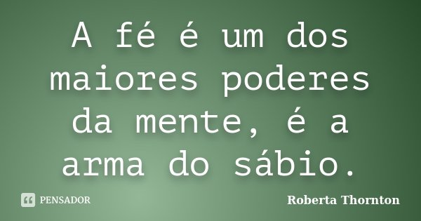 A fé é um dos maiores poderes da mente, é a arma do sábio.... Frase de Roberta Thornton.