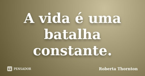 A vida é uma batalha constante.... Frase de Roberta Thornton.