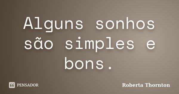 Alguns sonhos são simples e bons.... Frase de Roberta Thornton.