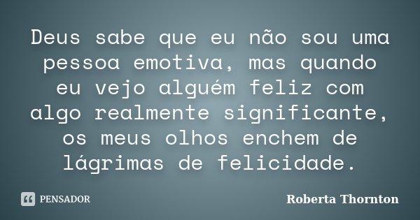 Deus sabe que eu não sou uma pessoa emotiva, mas quando eu vejo alguém feliz com algo realmente significante, os meus olhos enchem de lágrimas de felicidade.... Frase de Roberta Thornton.