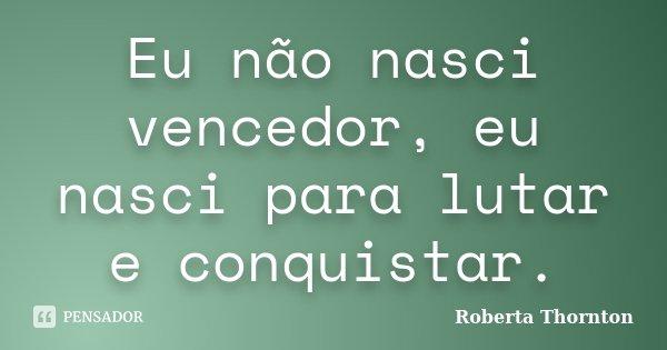 Eu não nasci vencedor, eu nasci para lutar e conquistar.... Frase de Roberta Thornton.