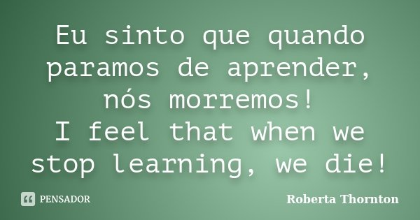 Eu sinto que quando paramos de aprender, nós morremos! I feel that when we stop learning, we die!... Frase de Roberta Thornton.