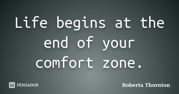 Life begins at the end of your comfort zone.... Frase de Roberta Thornton.