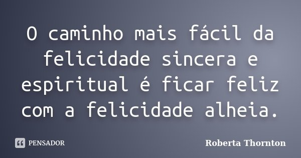 O caminho mais fácil da felicidade sincera e espiritual é ficar feliz com a felicidade alheia.... Frase de Roberta Thornton.