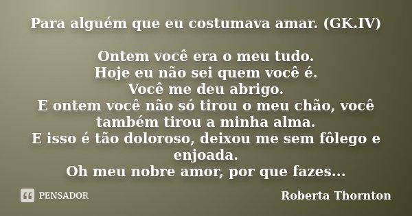 Para alguém que eu costumava amar. (GK.IV) Ontem você era o meu tudo. Hoje eu não sei quem você é. Você me deu abrigo. E ontem você não só tirou o meu chão, voc... Frase de Roberta Thornton.
