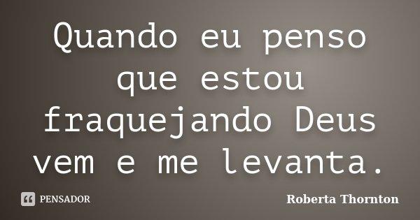 Quando eu penso que estou fraquejando Deus vem e me levanta.... Frase de Roberta Thornton.