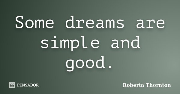 Some dreams are simple and good.... Frase de Roberta Thornton.