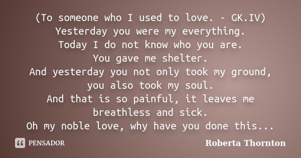 (To someone who I used to love. - GK.IV) Yesterday you were my everything. Today I do not know who you are. You gave me shelter. And yesterday you not only took... Frase de Roberta Thornton.