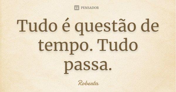 Tudo é questão de tempo. Tudo passa.... Frase de Roberta.