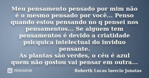 Meu pensamento pensado por mim não é o mesmo pensado por você... Penso quando estou pensando no q pensei nos pensamentos... Se alguem tem pensamentos é devido a... Frase de Roberth Lucas laercio Jonatas.
