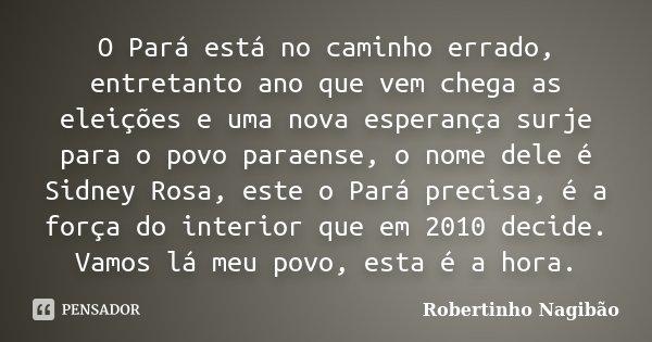 O Pará está no caminho errado, entretanto ano que vem chega as eleições e uma nova esperança surje para o povo paraense, o nome dele é Sidney Rosa, este o Pará ... Frase de Robertinho Nagibão.