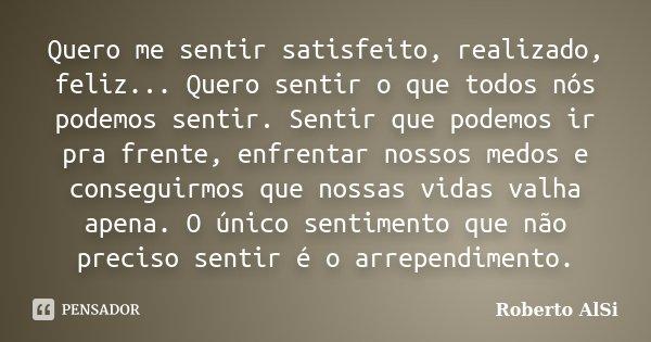 Quero me sentir satisfeito, realizado, feliz... Quero sentir o que todos nós podemos sentir. Sentir que podemos ir pra frente, enfrentar nossos medos e consegui... Frase de Roberto AlSi.