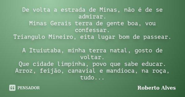 De volta a estrada de Minas, não é de se admirar. Minas Gerais terra de gente boa, vou confessar. Triangulo Mineiro, eita lugar bom de passear. A Ituiutaba, min... Frase de ROBERTO ALVES.