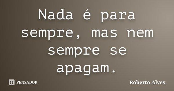 Nada é para sempre, mas nem sempre se apagam.... Frase de Roberto Alves.