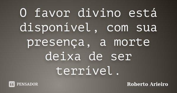 O favor divino está disponível, com sua presença, a morte deixa de ser terrível.... Frase de Roberto Arieiro.