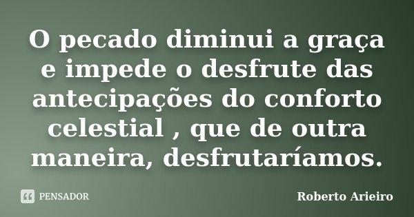O pecado diminui a graça e impede o desfrute das antecipações do conforto celestial , que de outra maneira, desfrutaríamos.... Frase de Roberto Arieiro.