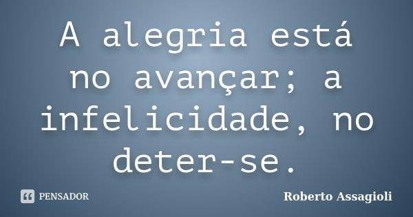 A alegria está no avançar; a infelicidade, no deter-se.... Frase de Roberto Assagioli.