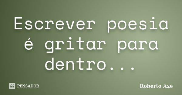 Escrever poesia é gritar para dentro...... Frase de Roberto Axe.