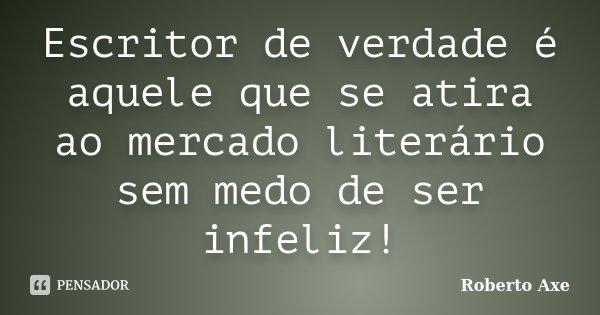 Escritor de verdade é aquele que se atira ao mercado literário sem medo de ser infeliz!... Frase de Roberto Axe.