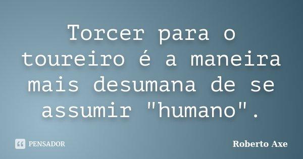 """Torcer para o toureiro é a maneira mais desumana de se assumir """"humano"""".... Frase de Roberto Axe."""