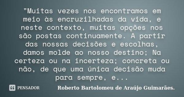 """""""Muitas vezes nos encontramos em meio às encruzilhadas da vida, e neste contexto, muitas opções nos são postas continuamente. A partir das nossas decisões ... Frase de Roberto Bartolomeu de Araújo Guimarães.."""