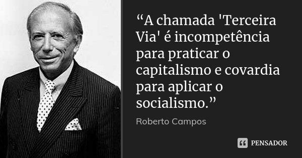 """""""A chamada 'Terceira Via' é incompetência para praticar o capitalismo e covardia para aplicar o socialismo.""""... Frase de Roberto Campos."""