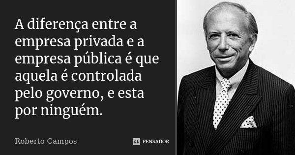 A diferença entre a empresa privada e a empresa pública é que aquela é controlada pelo governo, e esta por ninguém.... Frase de Roberto Campos.