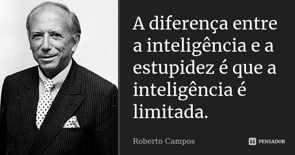 A diferença entre a inteligência e a estupidez é que a inteligência é limitada.... Frase de Roberto Campos.