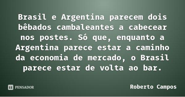 Brasil e Argentina parecem dois bêbados cambaleantes a cabecear nos postes. Só que, enquanto a Argentina parece estar a caminho da economia de mercado, o Brasil... Frase de Roberto Campos.