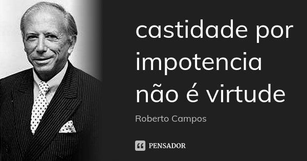 castidade por impotencia não é virtude... Frase de roberto campos.