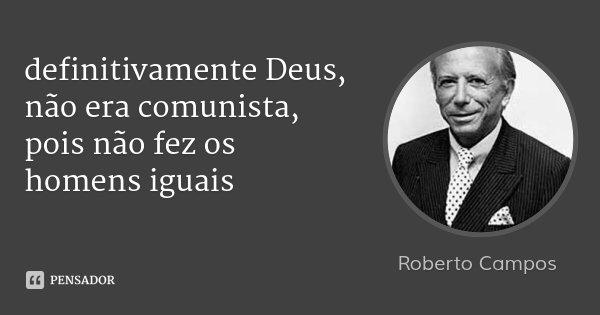 definitivamente Deus, não era comunista, pois não fez os homens iguais... Frase de Roberto Campos.