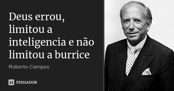 Deus errou, limitou a inteligencia e não limitou a burrice... Frase de Roberto Campos.