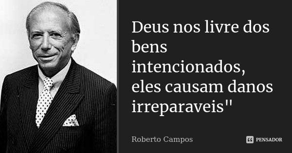 """Deus nos livre dos bens intencionados, eles causam danos irreparaveis""""... Frase de roberto campos."""