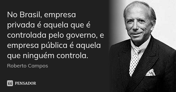 No Brasil, empresa privada é aquela que é controlada pelo governo, e empresa pública é aquela que ninguém controla.... Frase de Roberto Campos.