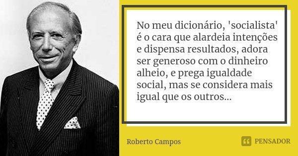 No meu dicionário, 'socialista' é o cara que alardeia intenções e dispensa resultados, adora ser generoso com o dinheiro alheio, e prega igualdade social, mas s... Frase de Roberto Campos.